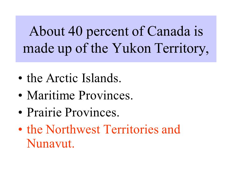 About 40 percent of Canada is made up of the Yukon Territory, the Arctic Islands.