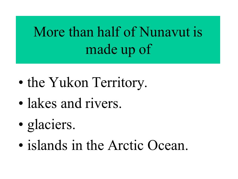 More than half of Nunavut is made up of the Yukon Territory.