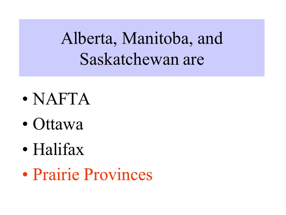 Alberta, Manitoba, and Saskatchewan are NAFTA Ottawa Halifax Prairie Provinces