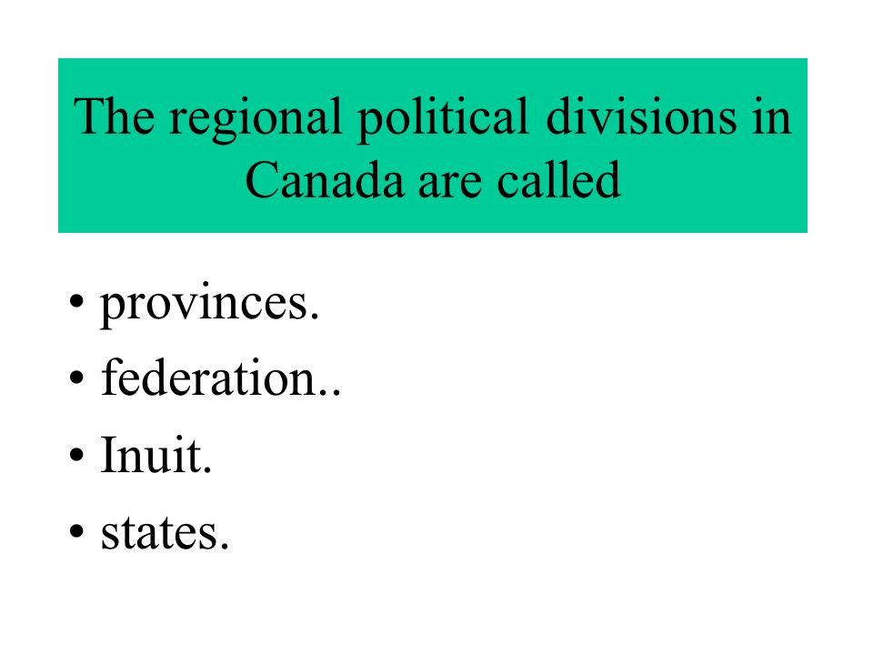 The regional political divisions in Canada are called provinces. federation.. Inuit. states.