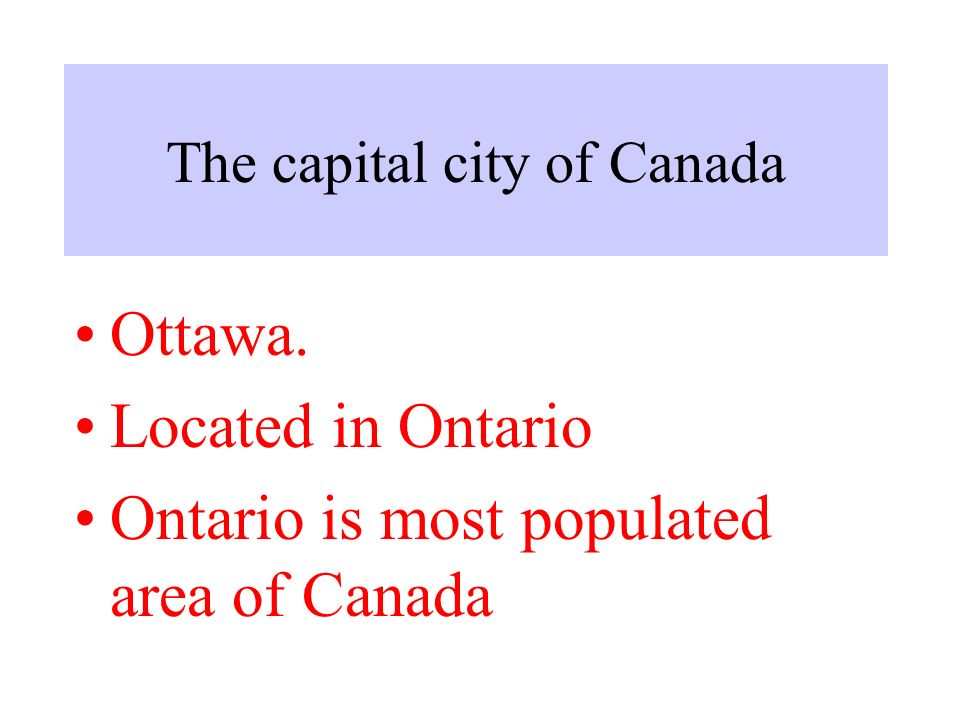 The capital city of Canada Ottawa. Located in Ontario Ontario is most populated area of Canada