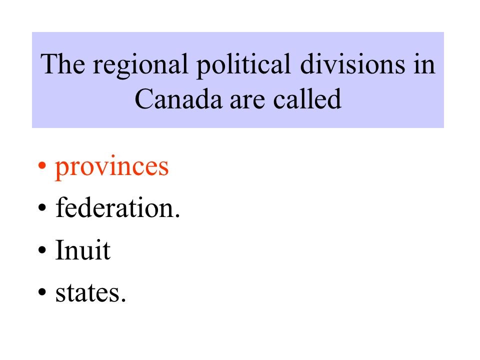 The regional political divisions in Canada are called provinces federation. Inuit states.