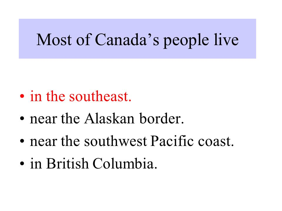 Most of Canada's people live in the southeast. near the Alaskan border.