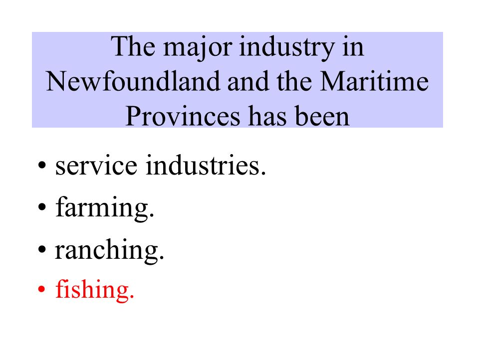 The major industry in Newfoundland and the Maritime Provinces has been service industries.