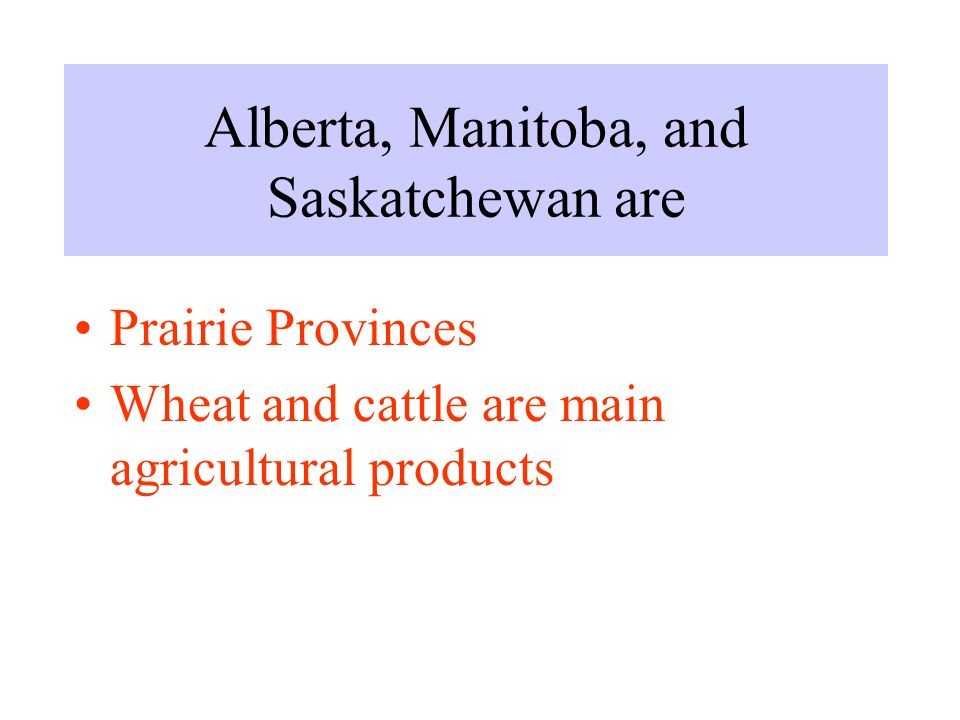 Alberta, Manitoba, and Saskatchewan are Prairie Provinces Wheat and cattle are main agricultural products