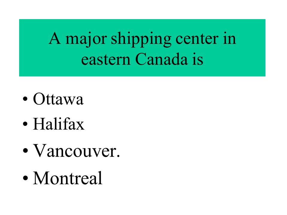 A major shipping center in eastern Canada is Ottawa Halifax Vancouver. Montreal