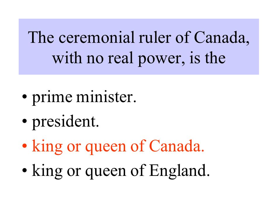 The ceremonial ruler of Canada, with no real power, is the prime minister.