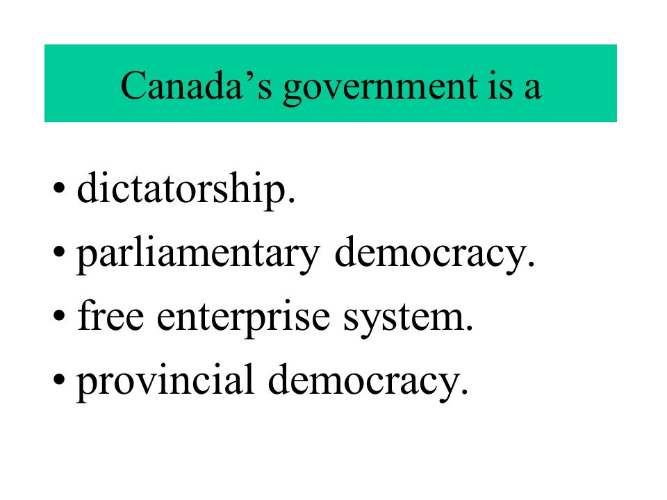 Canada's government is a dictatorship. parliamentary democracy.