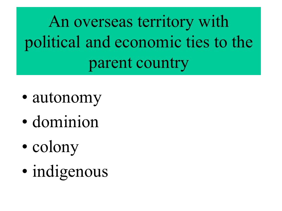 An overseas territory with political and economic ties to the parent country autonomy dominion colony indigenous