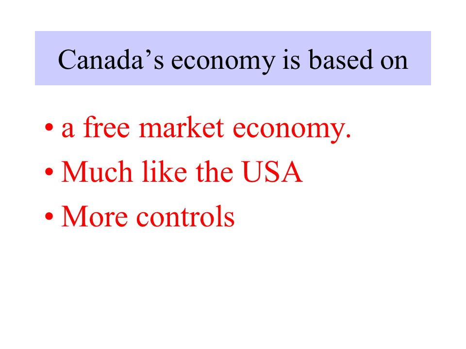 Canada's economy is based on a free market economy. Much like the USA More controls