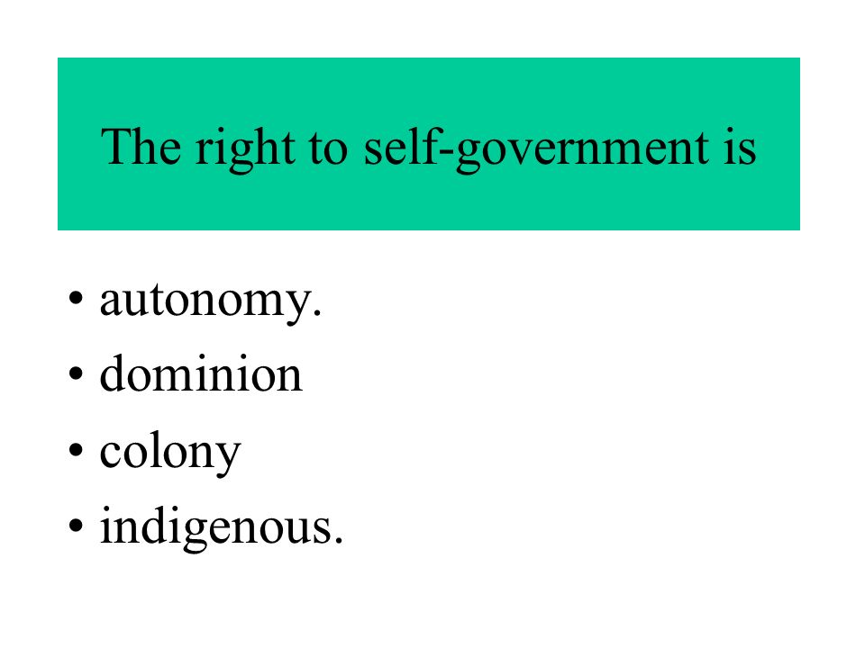 The right to self-government is autonomy. dominion colony indigenous.