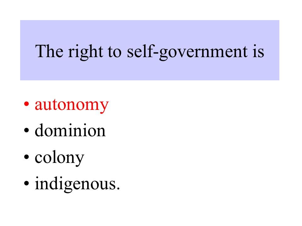 The right to self-government is autonomy dominion colony indigenous.