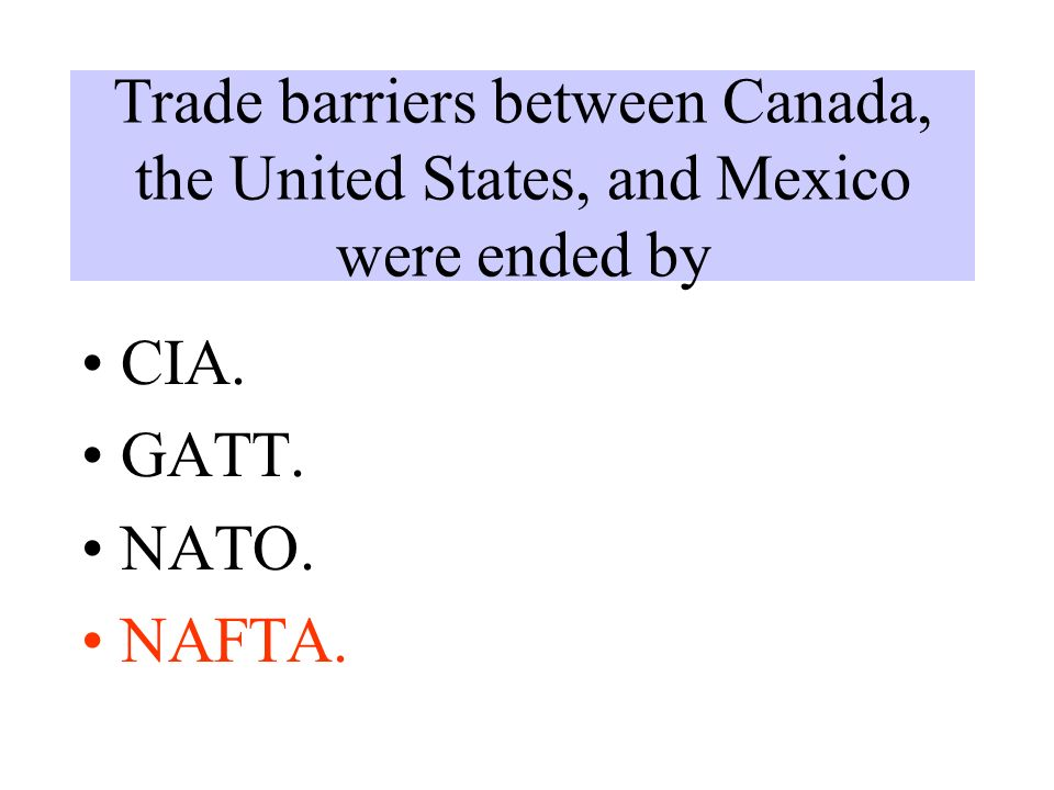 Trade barriers between Canada, the United States, and Mexico were ended by CIA. GATT. NATO. NAFTA.