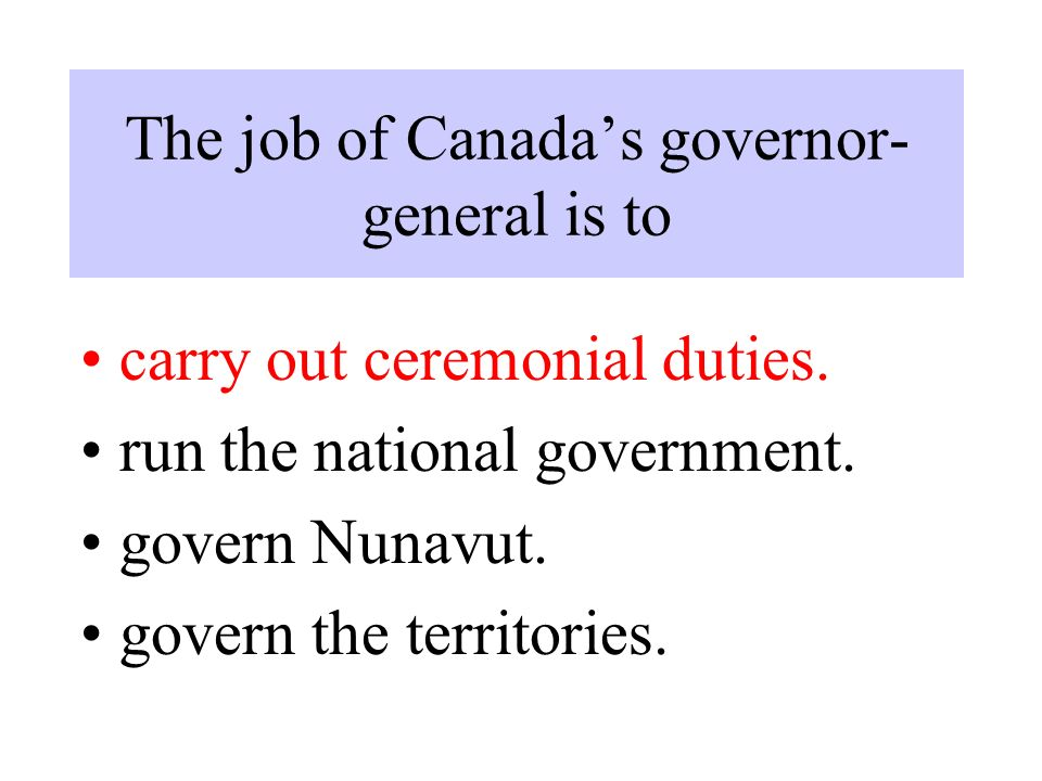 The job of Canada's governor- general is to carry out ceremonial duties.