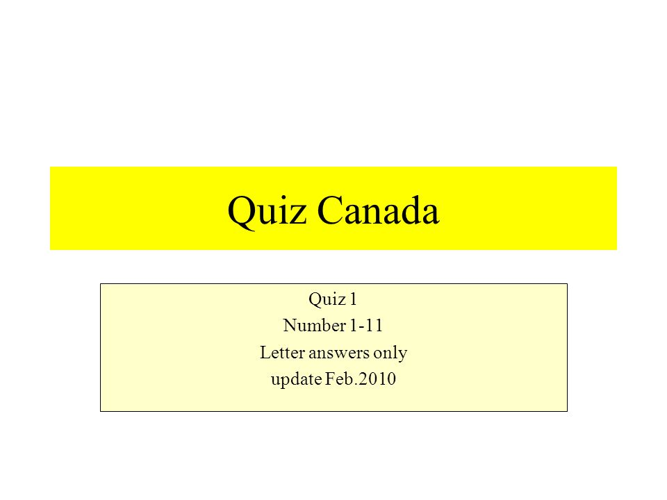 Quiz Canada Quiz 1 Number 1-11 Letter answers only update Feb.2010