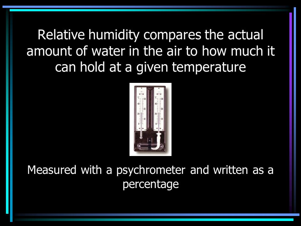 Relative humidity compares the actual amount of water in the air to how much it can hold at a given temperature Measured with a psychrometer and written as a percentage