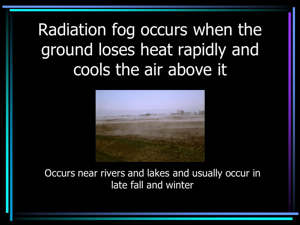 Radiation fog occurs when the ground loses heat rapidly and cools the air above it Occurs near rivers and lakes and usually occur in late fall and winter