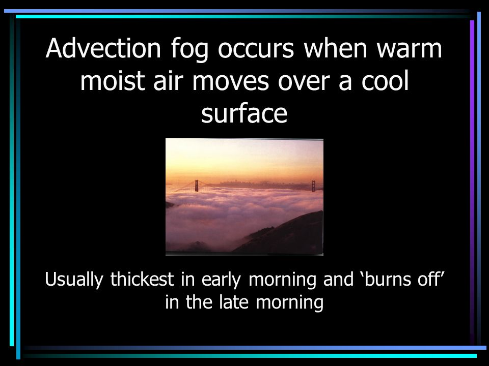 Advection fog occurs when warm moist air moves over a cool surface Usually thickest in early morning and 'burns off' in the late morning