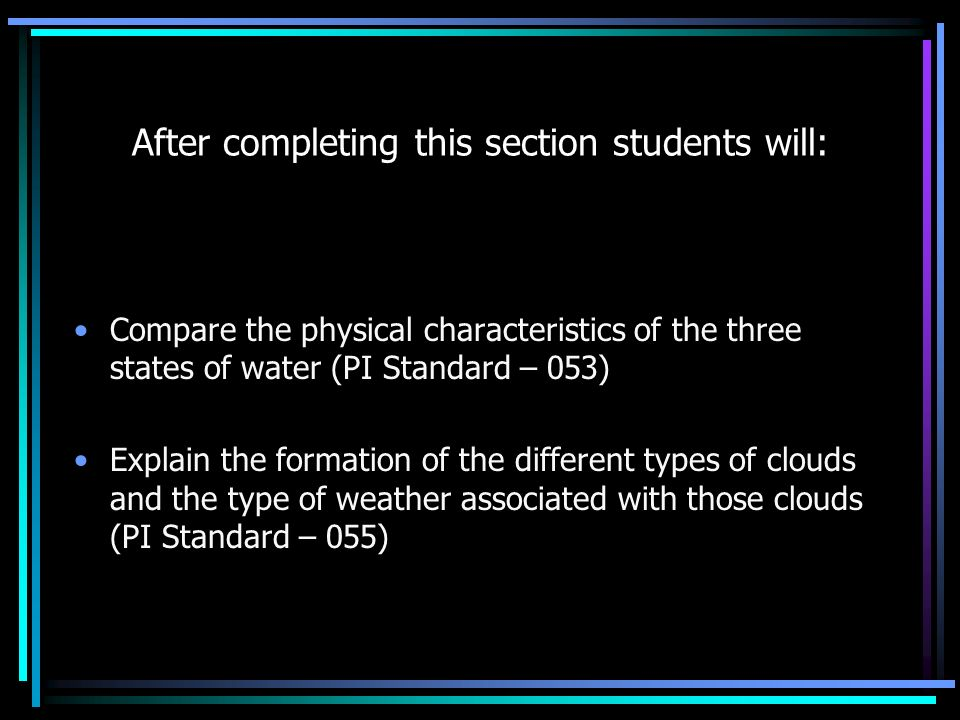 After completing this section students will: Compare the physical characteristics of the three states of water (PI Standard – 053) Explain the formation of the different types of clouds and the type of weather associated with those clouds (PI Standard – 055)