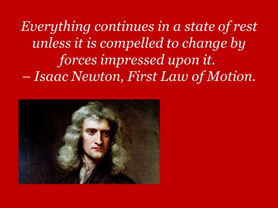 Everything continues in a state of rest unless it is compelled to change by forces impressed upon it.