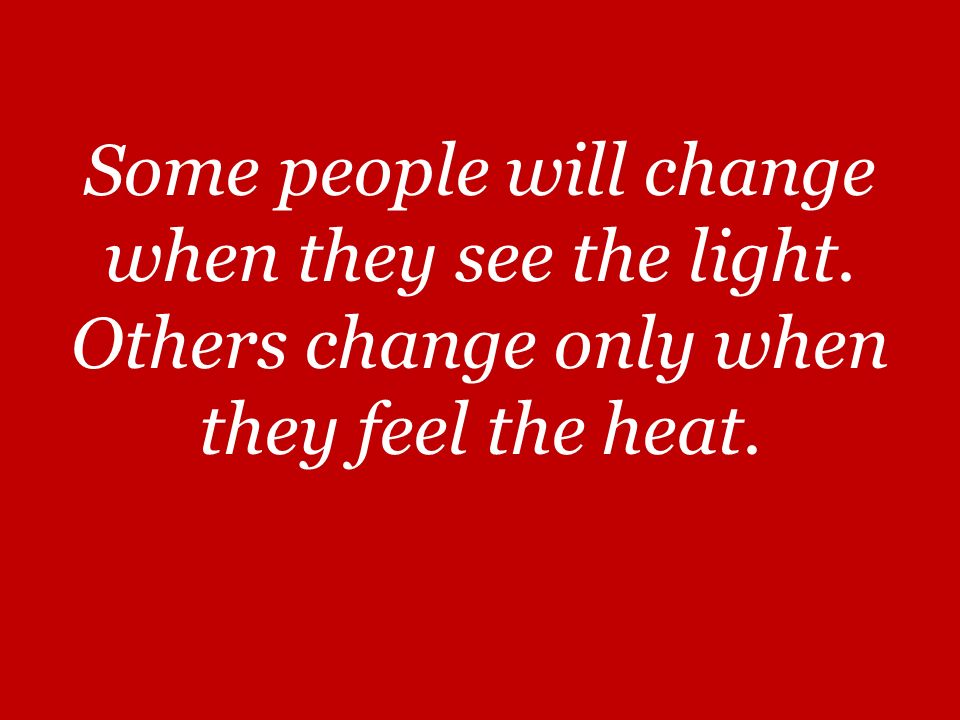Some people will change when they see the light. Others change only when they feel the heat.