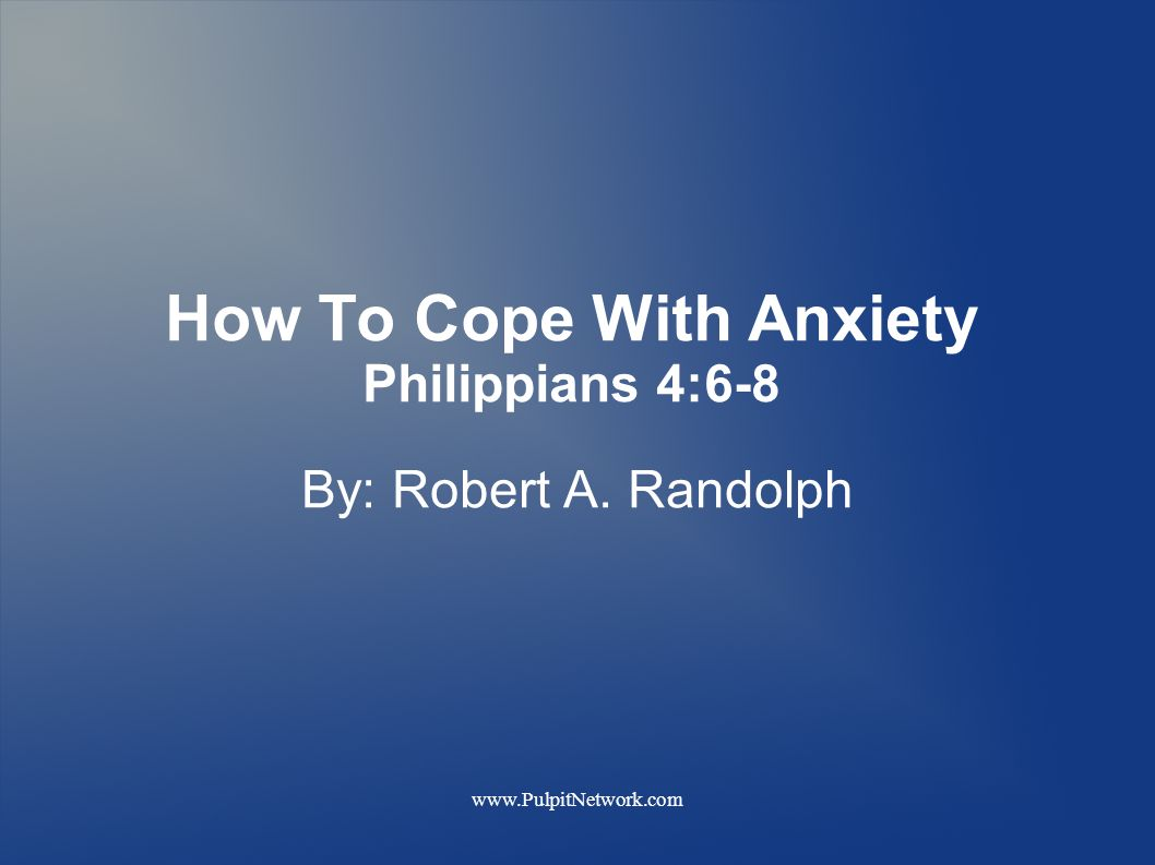 How To Cope With Anxiety Philippians 4:6-8 By: Robert A. Randolph