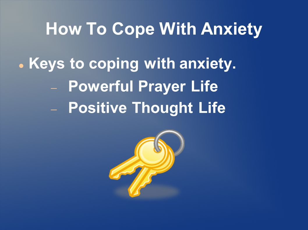 How To Cope With Anxiety Keys to coping with anxiety.