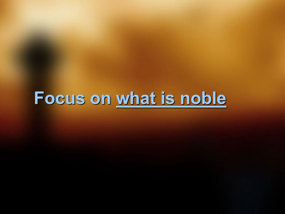 Focus on what is noble