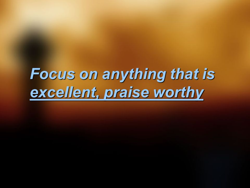 Focus on anything that is excellent, praise worthy