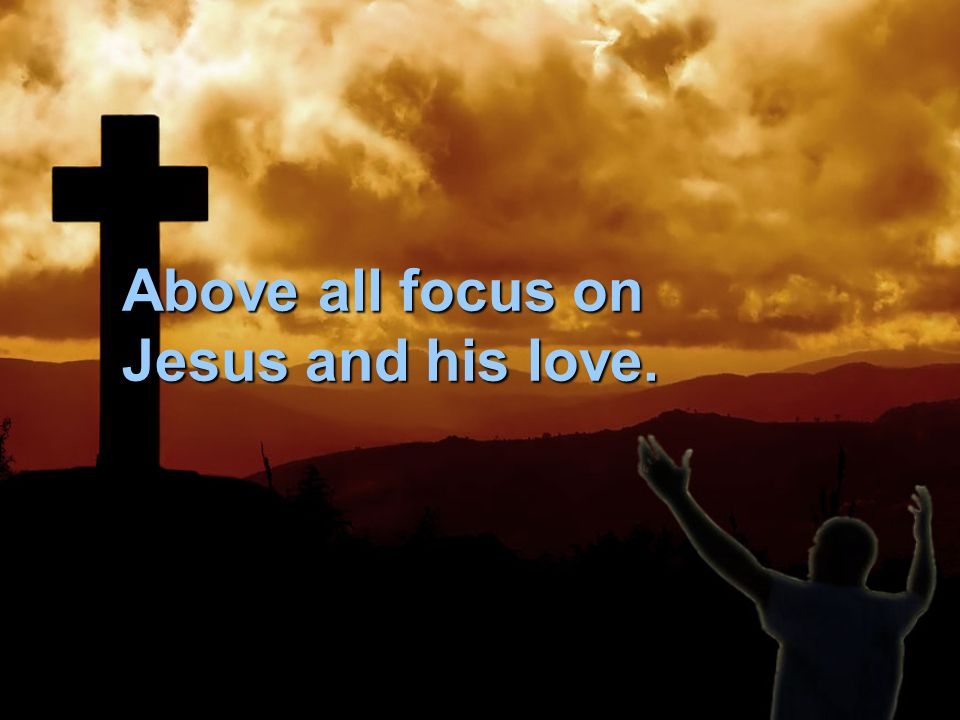 Above all focus on Jesus and his love.