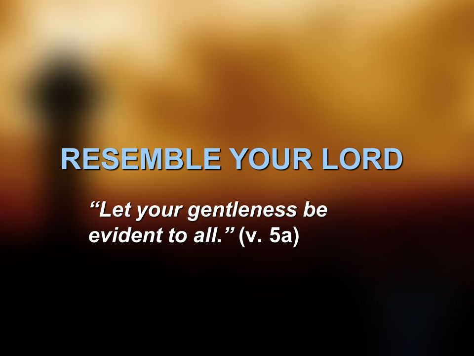 RESEMBLE YOUR LORD Let your gentleness be evident to all. (v. 5a)