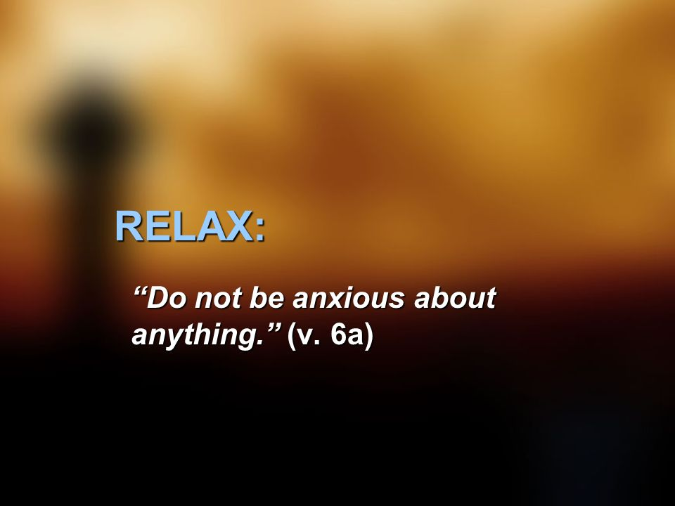 RELAX: Do not be anxious about anything. (v. 6a)