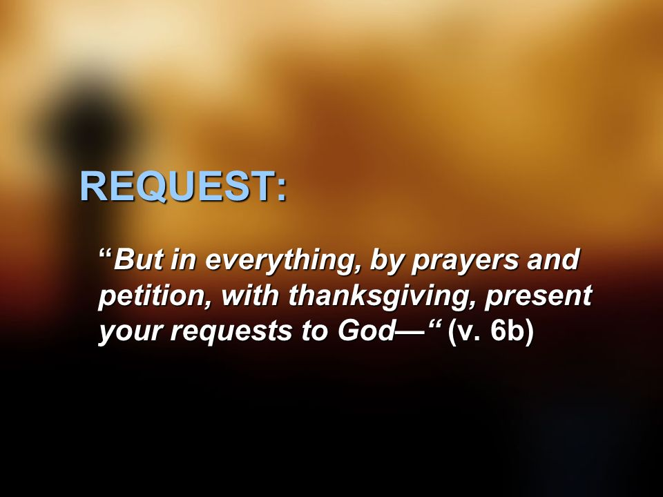 REQUEST: But in everything, by prayers and petition, with thanksgiving, present your requests to God— (v.
