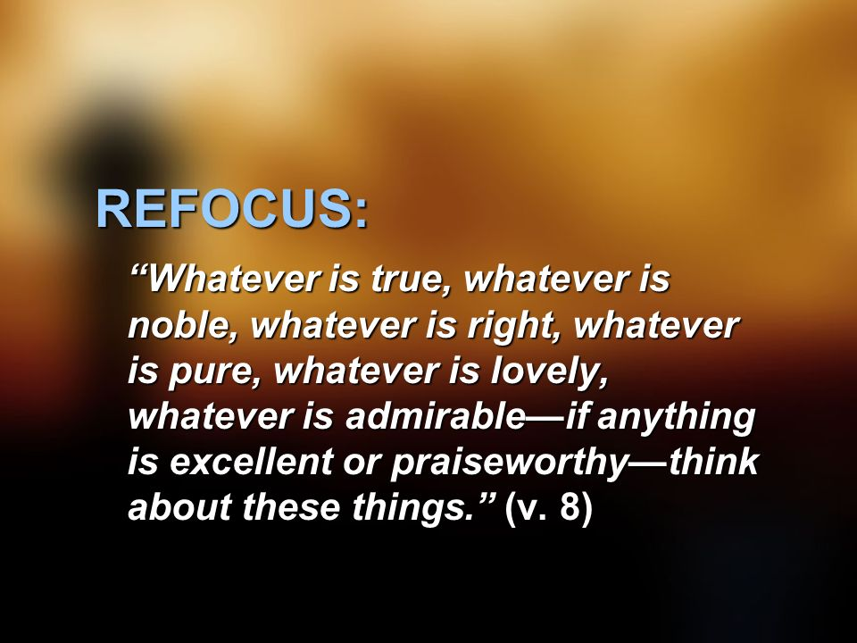 REFOCUS: Whatever is true, whatever is noble, whatever is right, whatever is pure, whatever is lovely, whatever is admirable—if anything is excellent or praiseworthy—think about these things. (v.