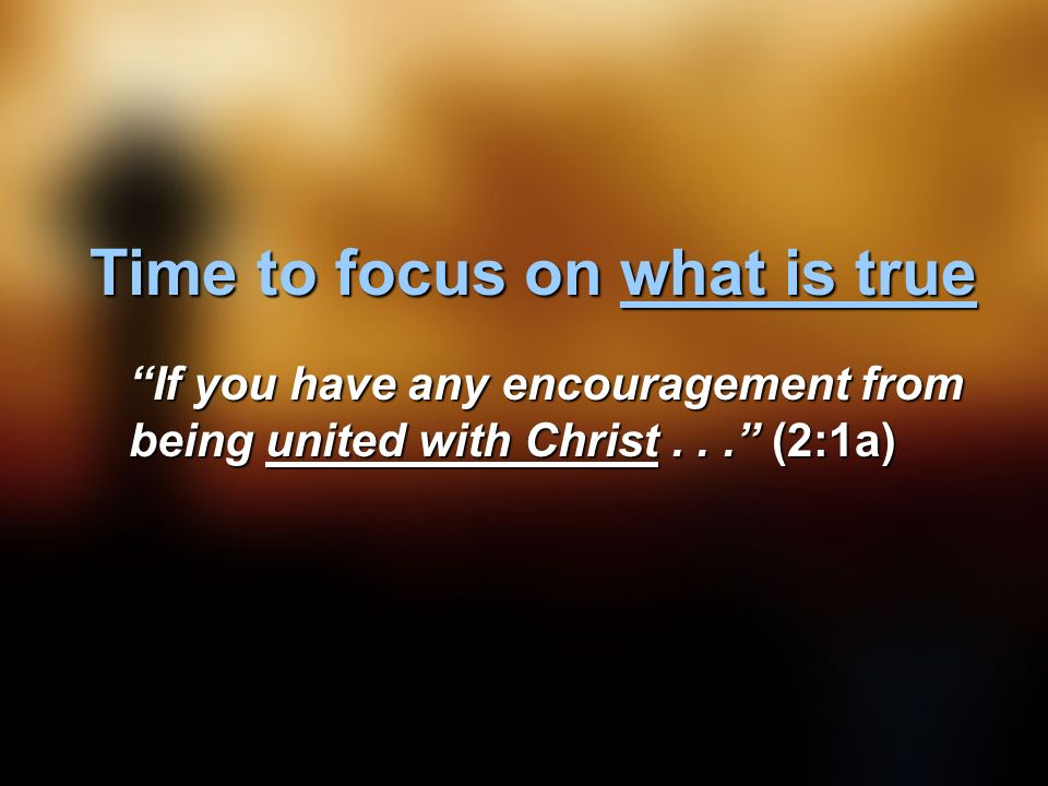 Time to focus on what is true If you have any encouragement from being united with Christ... (2:1a)