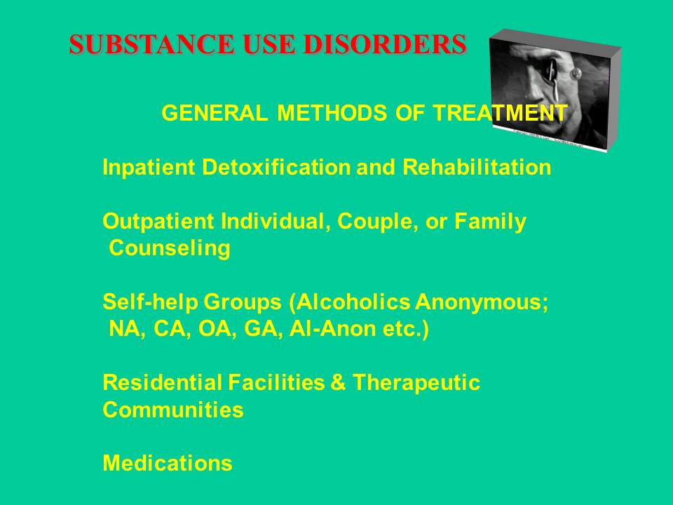 SUBSTANCE USE DISORDERS GENERAL METHODS OF TREATMENT Inpatient Detoxification and Rehabilitation Outpatient Individual, Couple, or Family Counseling Self-help Groups (Alcoholics Anonymous; NA, CA, OA, GA, Al-Anon etc.) Residential Facilities & Therapeutic Communities Medications