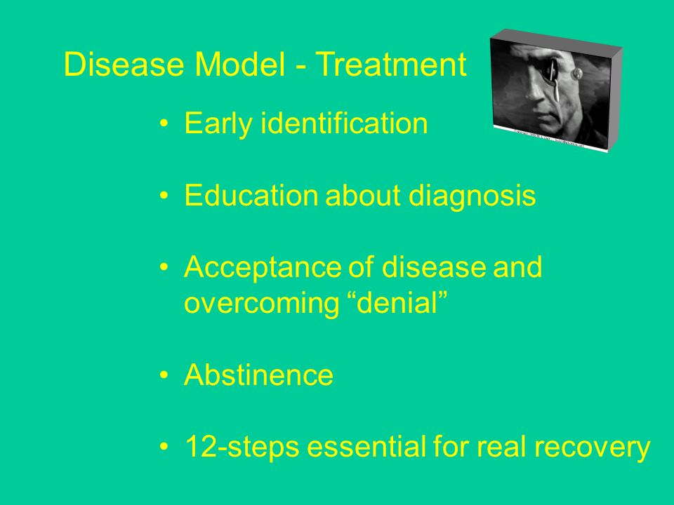 Early identification Education about diagnosis Acceptance of disease and overcoming denial Abstinence 12-steps essential for real recovery Disease Model - Treatment