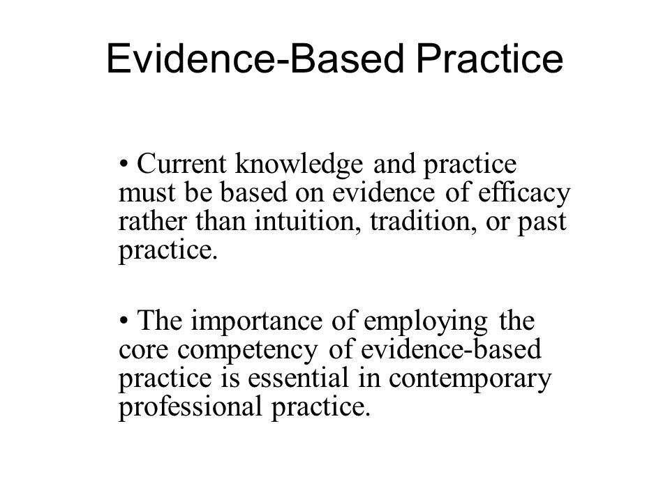Evidence-Based Practice Current knowledge and practice must be based on evidence of efficacy rather than intuition, tradition, or past practice.