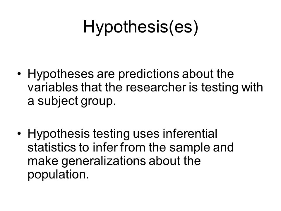 Hypothesis(es) Hypotheses are predictions about the variables that the researcher is testing with a subject group.