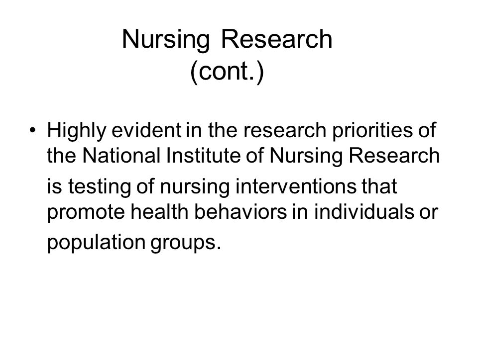 Nursing Research (cont.) Highly evident in the research priorities of the National Institute of Nursing Research is testing of nursing interventions that promote health behaviors in individuals or population groups.