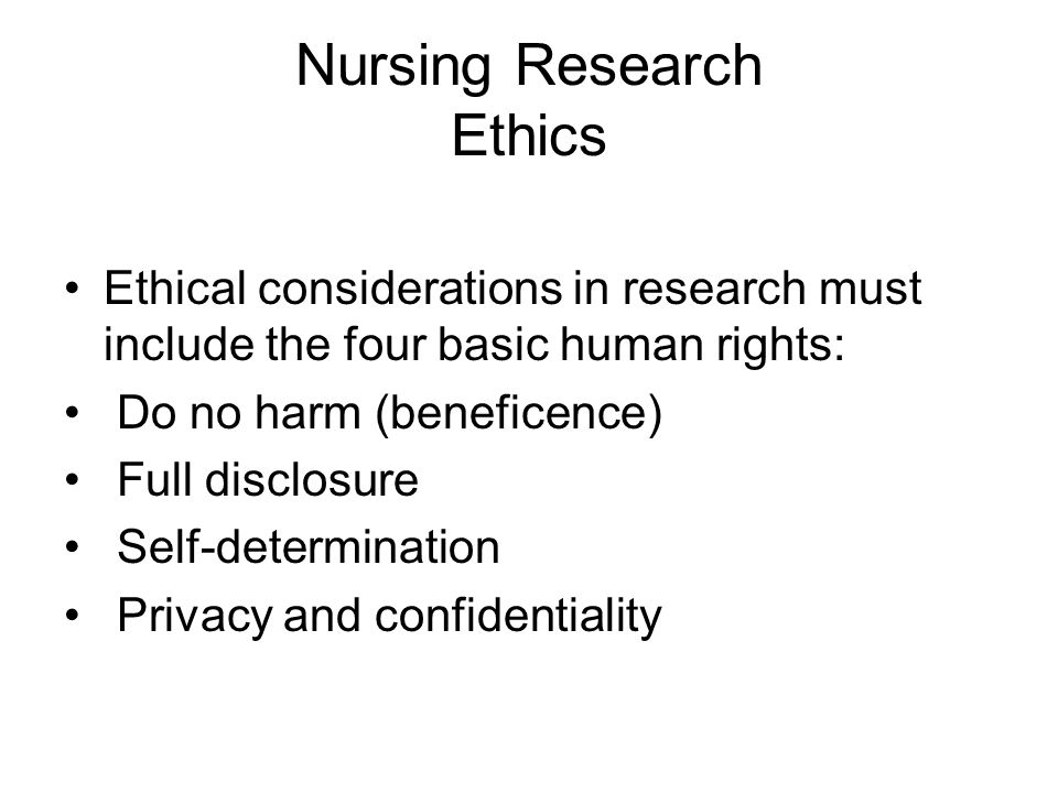 Nursing Research Ethics Ethical considerations in research must include the four basic human rights: Do no harm (beneficence) Full disclosure Self-determination Privacy and confidentiality