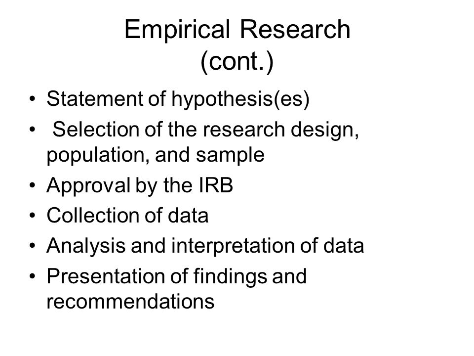 Empirical Research (cont.) Statement of hypothesis(es) Selection of the research design, population, and sample Approval by the IRB Collection of data Analysis and interpretation of data Presentation of findings and recommendations