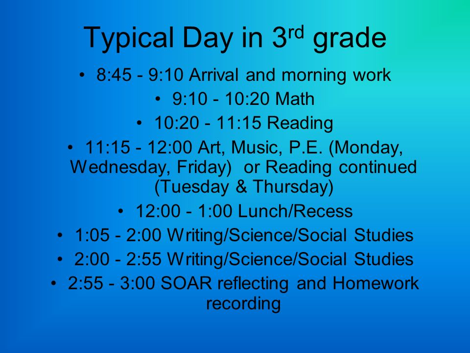Typical Day in 3 rd grade 8:45 - 9:10 Arrival and morning work 9: :20 Math 10: :15 Reading 11: :00 Art, Music, P.E.