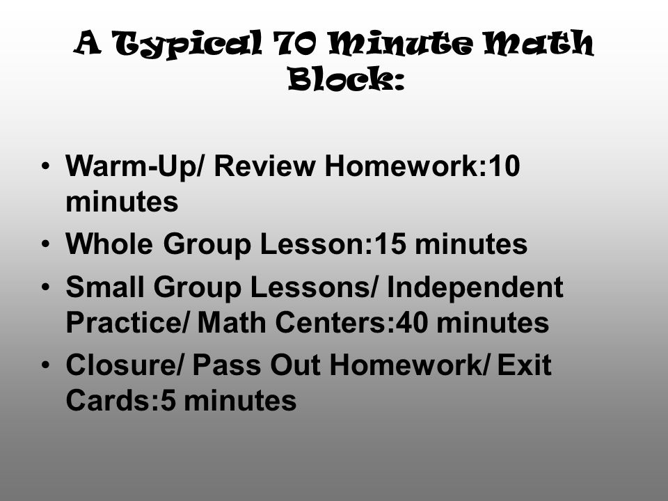 A Typical 70 Minute Math Block: Warm-Up/ Review Homework:10 minutes Whole Group Lesson:15 minutes Small Group Lessons/ Independent Practice/ Math Centers:40 minutes Closure/ Pass Out Homework/ Exit Cards:5 minutes