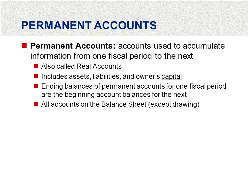 PERMANENT ACCOUNTS Permanent Accounts: accounts used to accumulate information from one fiscal period to the next Also called Real Accounts Includes assets, liabilities, and owner's capital Ending balances of permanent accounts for one fiscal period are the beginning account balances for the next All accounts on the Balance Sheet (except drawing)