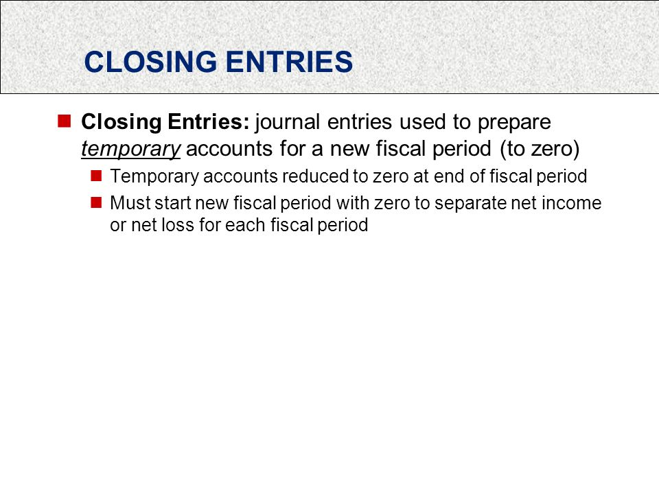 CLOSING ENTRIES Closing Entries: journal entries used to prepare temporary accounts for a new fiscal period (to zero) Temporary accounts reduced to zero at end of fiscal period Must start new fiscal period with zero to separate net income or net loss for each fiscal period