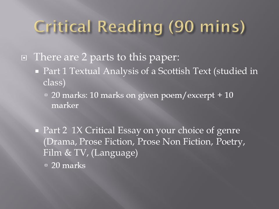  There are 2 parts to this paper:  Part 1 Textual Analysis of a Scottish Text (studied in class)  20 marks: 10 marks on given poem/excerpt + 10 marker  Part 2 1X Critical Essay on your choice of genre (Drama, Prose Fiction, Prose Non Fiction, Poetry, Film & TV, (Language)  20 marks