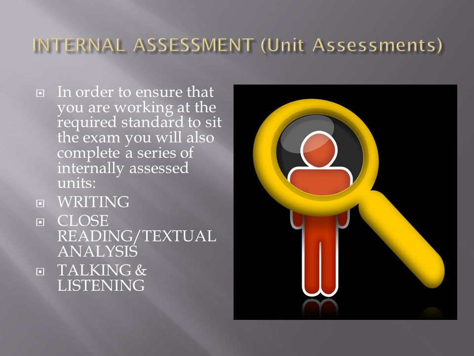  In order to ensure that you are working at the required standard to sit the exam you will also complete a series of internally assessed units:  WRITING  CLOSE READING/TEXTUAL ANALYSIS  TALKING & LISTENING