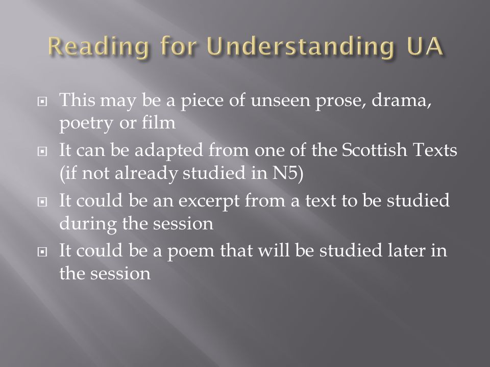  This may be a piece of unseen prose, drama, poetry or film  It can be adapted from one of the Scottish Texts (if not already studied in N5)  It could be an excerpt from a text to be studied during the session  It could be a poem that will be studied later in the session