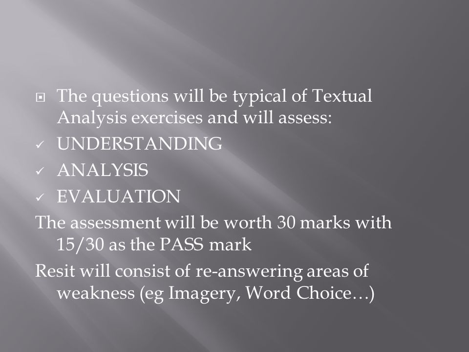  The questions will be typical of Textual Analysis exercises and will assess: UNDERSTANDING ANALYSIS EVALUATION The assessment will be worth 30 marks with 15/30 as the PASS mark Resit will consist of re-answering areas of weakness (eg Imagery, Word Choice…)